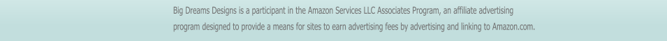 Big Dreams Designs is a participant in the Amazon Services LLC Associates Program, an affiliate advertising program designed to provide a means for sites to earn advertising fees by advertising and linking to Amazon.com.